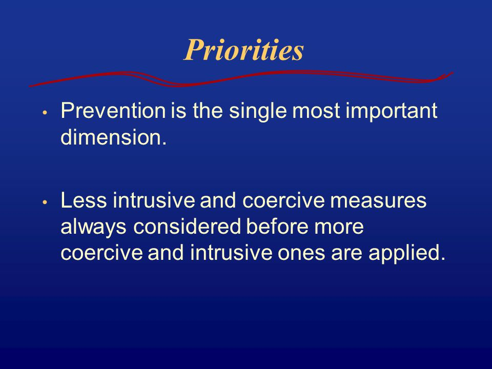 Priorities Prevention is the single most important dimension. Less intrusive and coercive measures always considered before more coercive and intrusiv