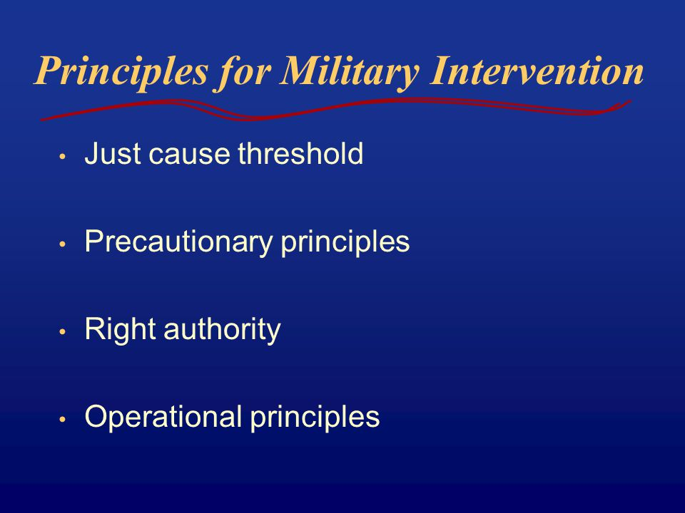 Principles for Military Intervention Just cause threshold Precautionary principles Right authority Operational principles