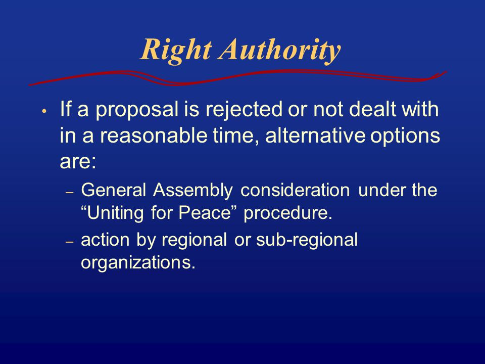 Right Authority If a proposal is rejected or not dealt with in a reasonable time, alternative options are: – General Assembly consideration under the