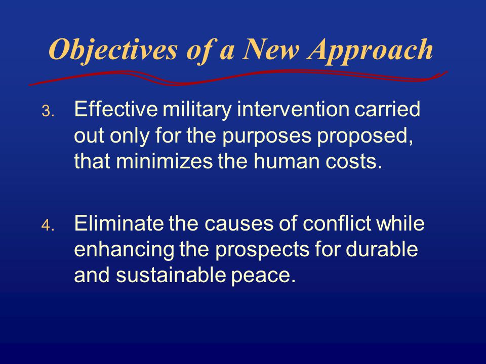 Objectives of a New Approach 3. Effective military intervention carried out only for the purposes proposed, that minimizes the human costs. 4. Elimina