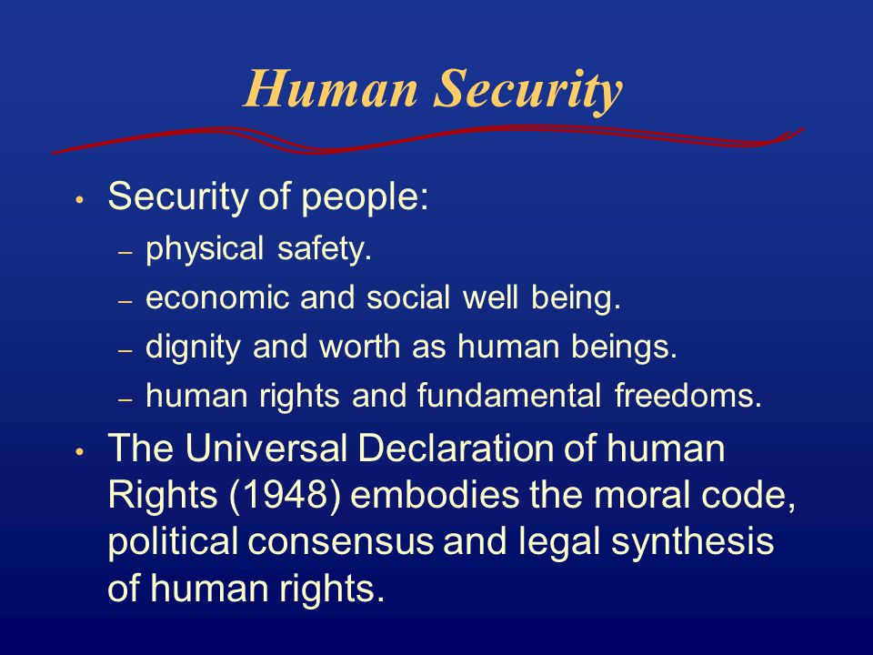 Human Security Security of people: – physical safety. – economic and social well being. – dignity and worth as human beings. – human rights and fundam