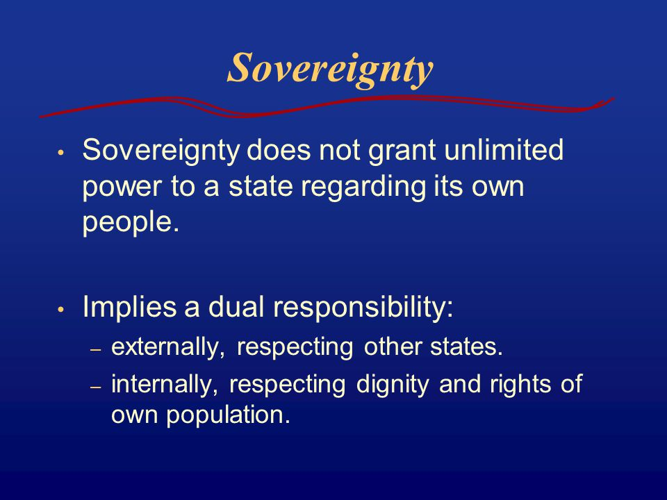 Sovereignty Sovereignty does not grant unlimited power to a state regarding its own people. Implies a dual responsibility: – externally, respecting ot