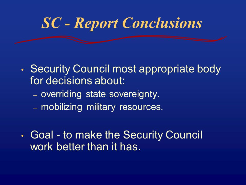 SC - Report Conclusions Security Council most appropriate body for decisions about: – overriding state sovereignty. – mobilizing military resources. G
