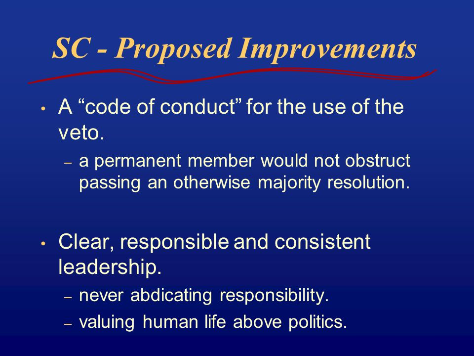 "SC - Proposed Improvements A ""code of conduct"" for the use of the veto. – a permanent member would not obstruct passing an otherwise majority resoluti"