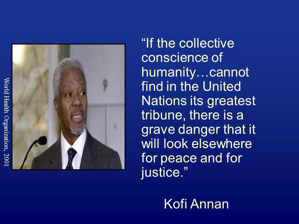 If the collective conscience of humanity…cannot find in the United Nations its greatest tribune, there is a grave danger that it will look elsewhere for peace and for justice. Kofi Annan World Health Organization, 2001