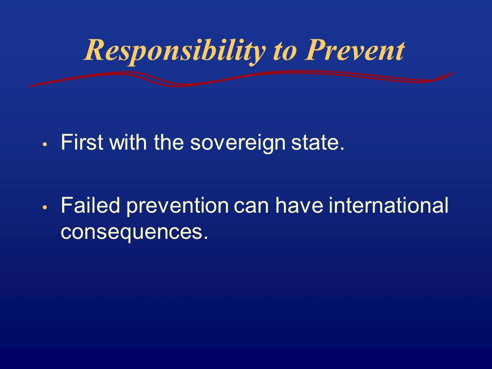 Responsibility to Prevent First with the sovereign state. Failed prevention can have international consequences.