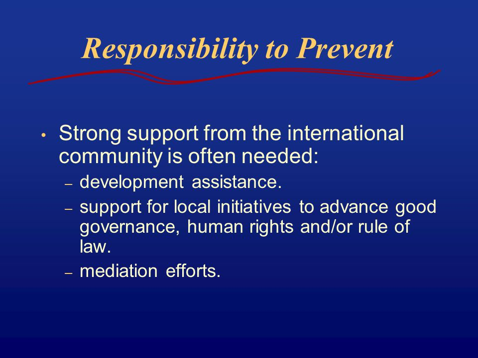 Responsibility to Prevent Strong support from the international community is often needed: – development assistance. – support for local initiatives t