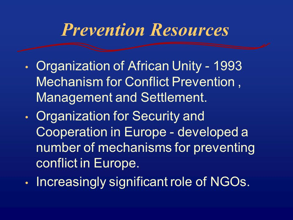 Prevention Resources Organization of African Unity - 1993 Mechanism for Conflict Prevention, Management and Settlement.