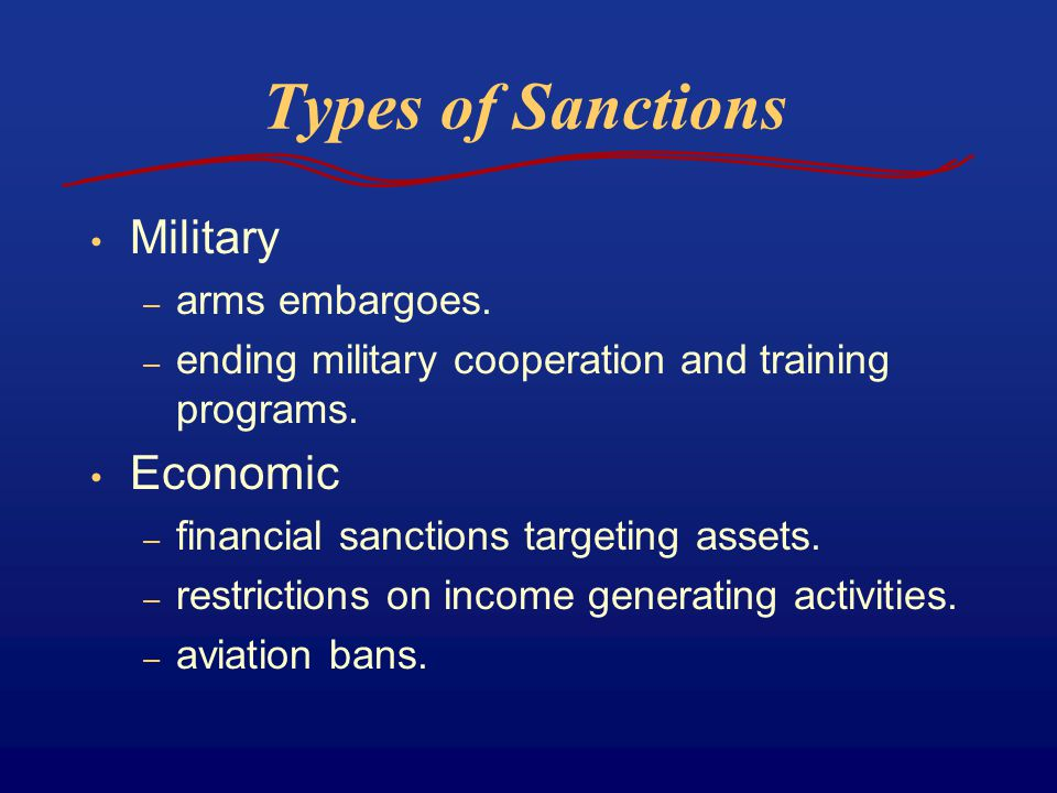 Types of Sanctions Military – arms embargoes. – ending military cooperation and training programs. Economic – financial sanctions targeting assets. –