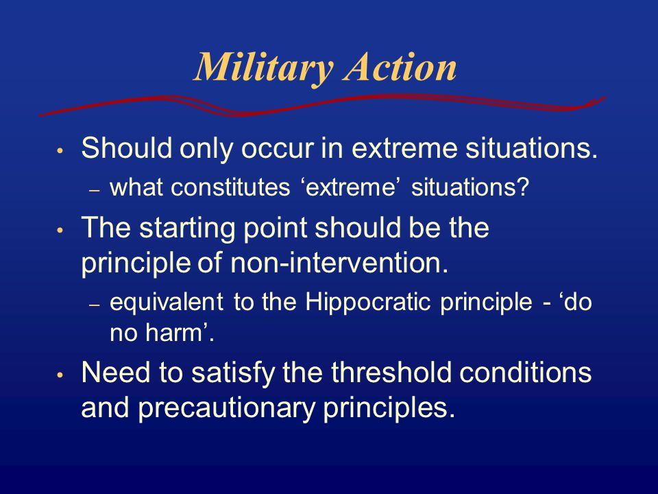 Military Action Should only occur in extreme situations. – what constitutes 'extreme' situations? The starting point should be the principle of non-in