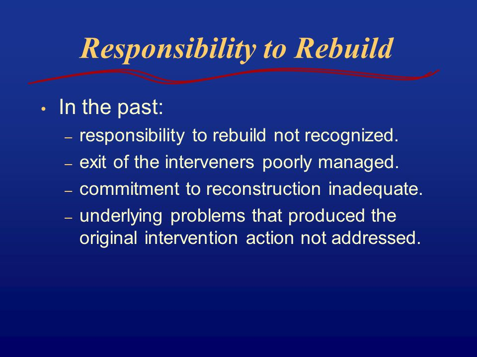 Responsibility to Rebuild In the past: – responsibility to rebuild not recognized. – exit of the interveners poorly managed. – commitment to reconstru