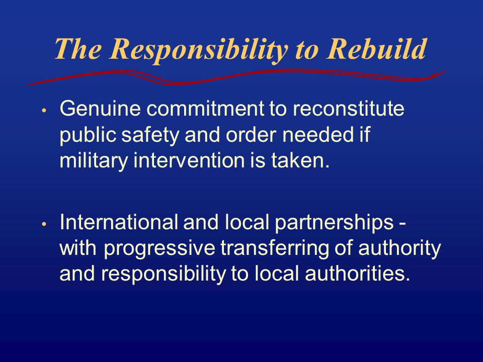 The Responsibility to Rebuild Genuine commitment to reconstitute public safety and order needed if military intervention is taken.