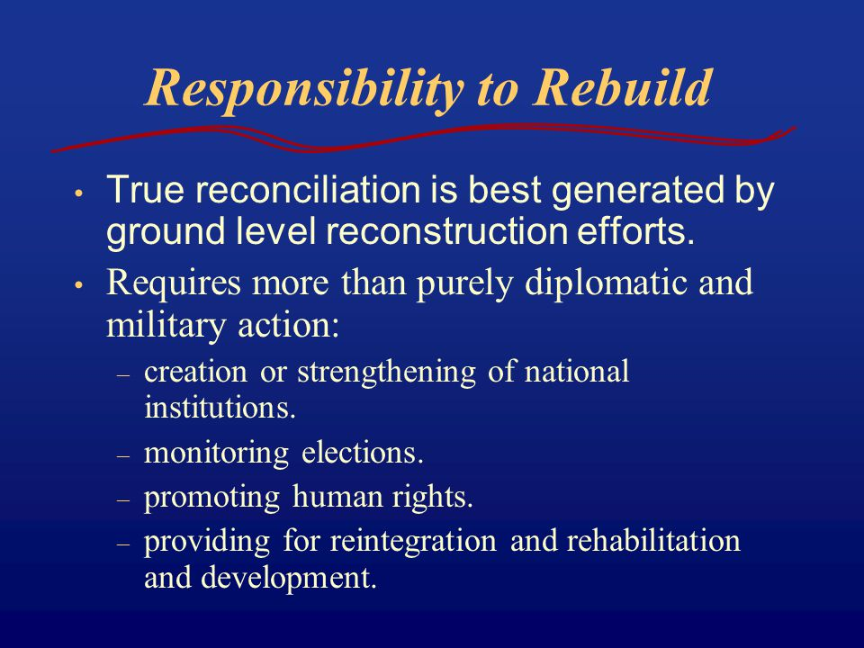 Responsibility to Rebuild True reconciliation is best generated by ground level reconstruction efforts.