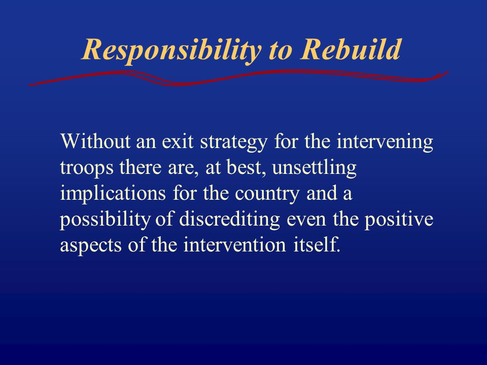 Responsibility to Rebuild Without an exit strategy for the intervening troops there are, at best, unsettling implications for the country and a possib