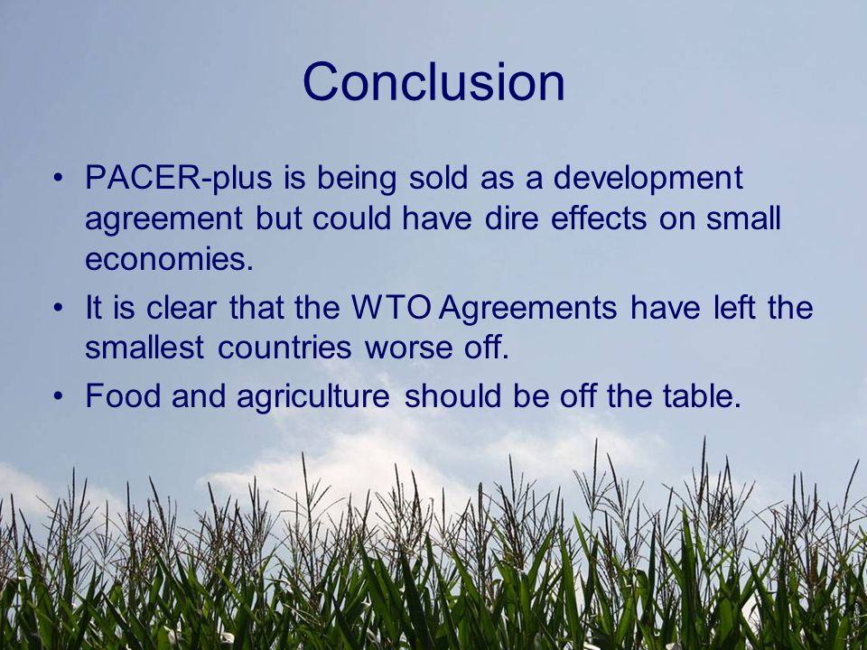 Conclusion PACER-plus is being sold as a development agreement but could have dire effects on small economies. It is clear that the WTO Agreements hav