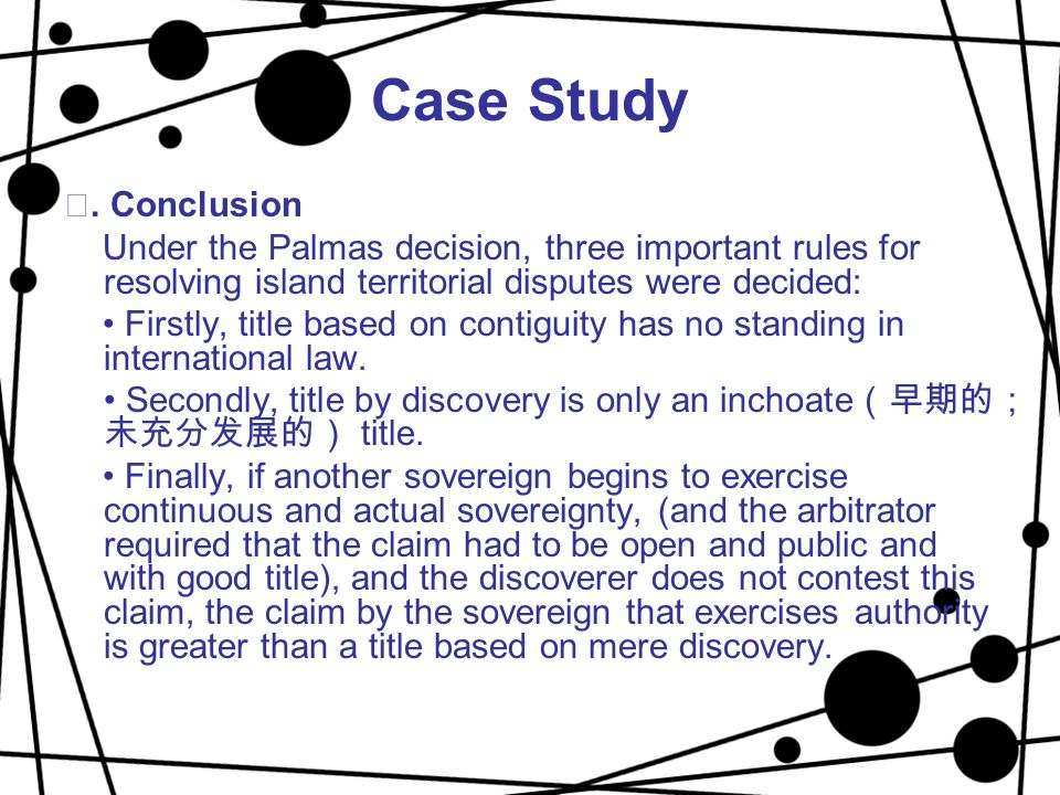 Case Study ⅳ. Conclusion Under the Palmas decision, three important rules for resolving island territorial disputes were decided: Firstly, title based