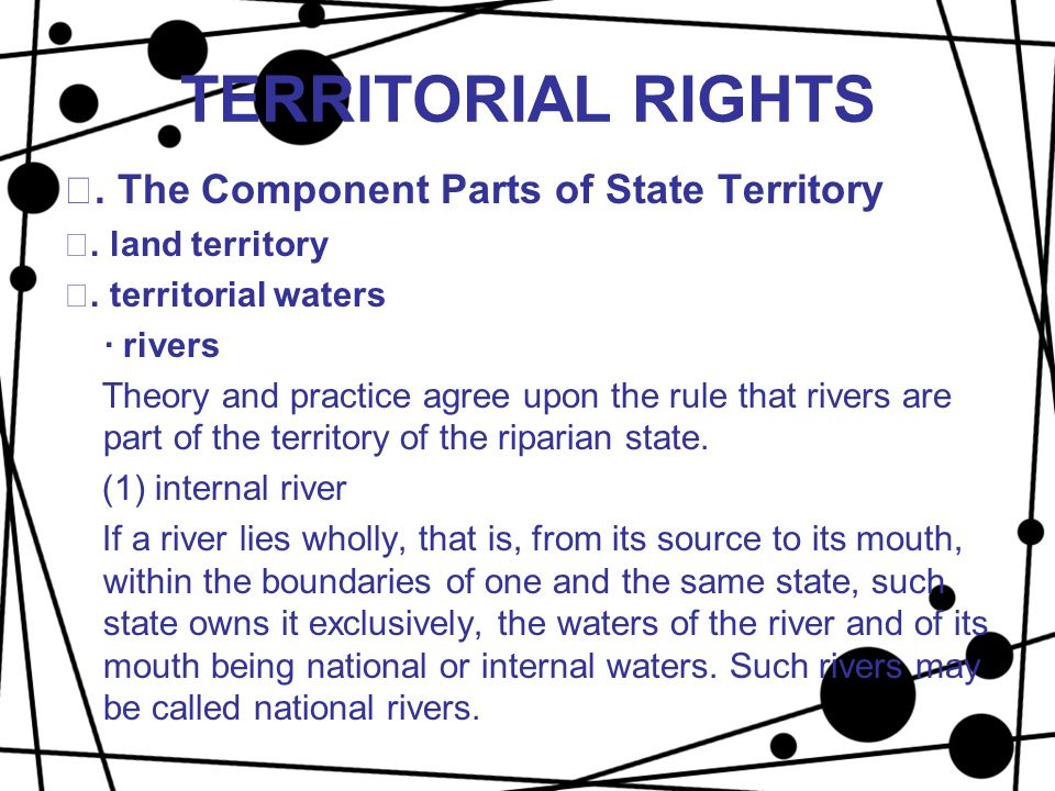 TERRITORIAL RIGHTS Ⅱ. The Component Parts of State Territory ⅰ. land territory ⅱ. territorial waters · rivers Theory and practice agree upon the rule