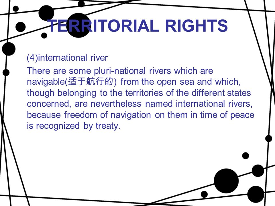 TERRITORIAL RIGHTS (4)international river There are some pluri-national rivers which are navigable( 适于航行的 ) from the open sea and which, though belong