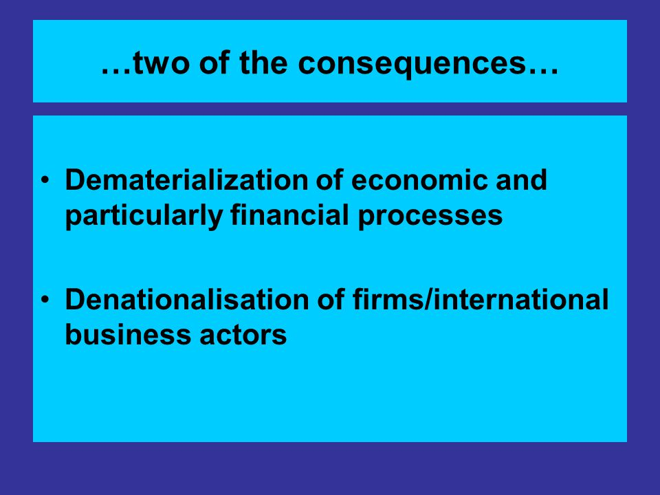 …two of the consequences… Dematerialization of economic and particularly financial processes Denationalisation of firms/international business actors