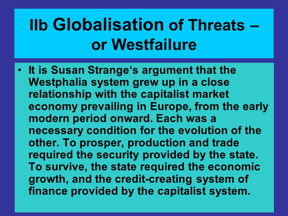 IIb Globalisation of Threats – or Westfailure It is Susan Strange's argument that the Westphalia system grew up in a close relationship with the capit