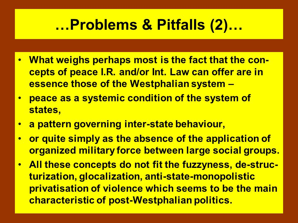 …Problems & Pitfalls (2)… What weighs perhaps most is the fact that the con- cepts of peace I.R. and/or Int. Law can offer are in essence those of the