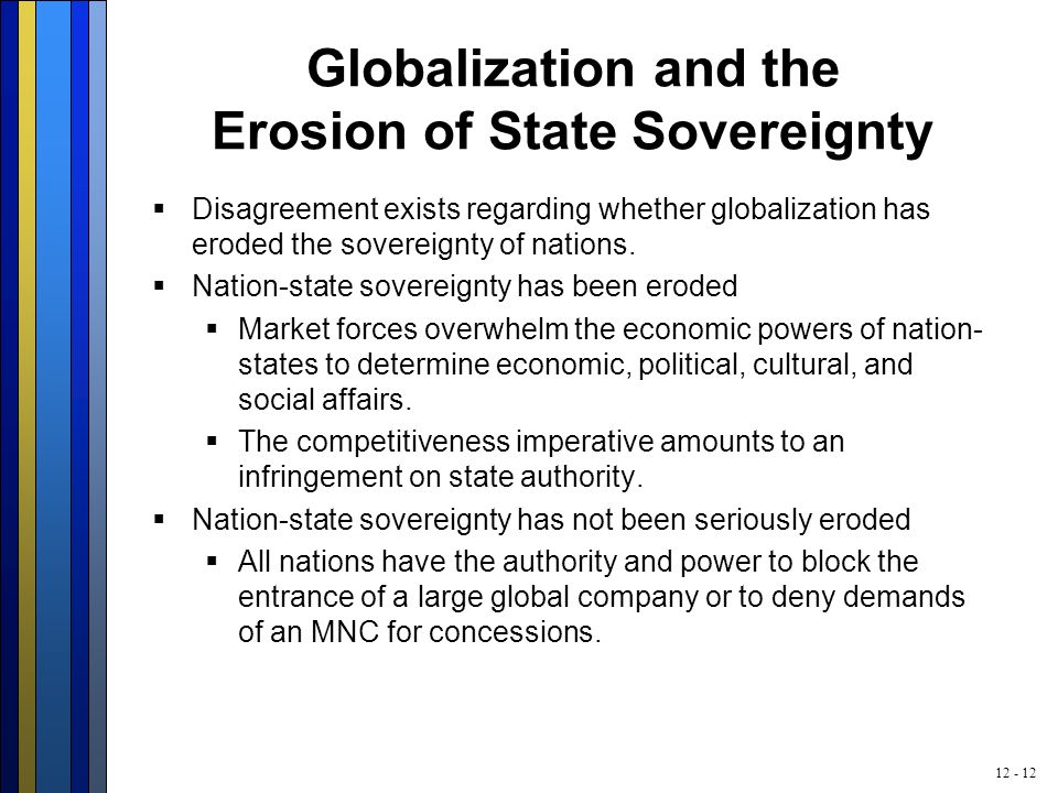 12 - 12 Globalization and the Erosion of State Sovereignty  Disagreement exists regarding whether globalization has eroded the sovereignty of nations.