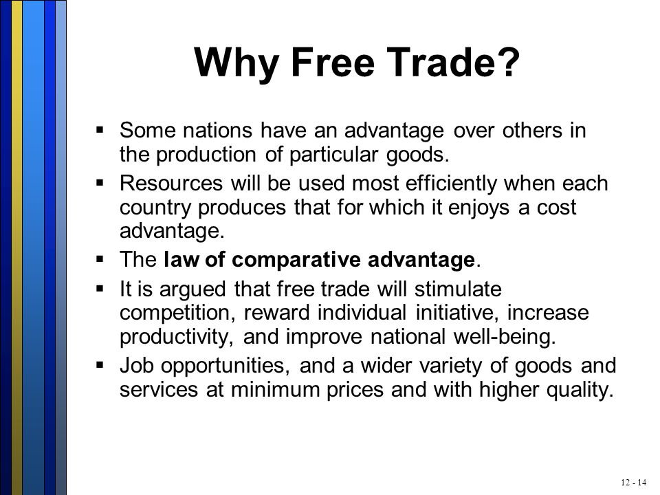 12 - 14 Why Free Trade?  Some nations have an advantage over others in the production of particular goods.  Resources will be used most efficiently