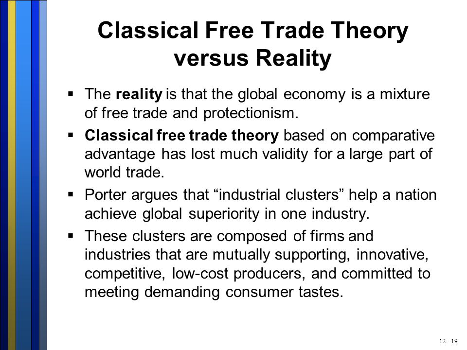 12 - 19 Classical Free Trade Theory versus Reality  The reality is that the global economy is a mixture of free trade and protectionism.