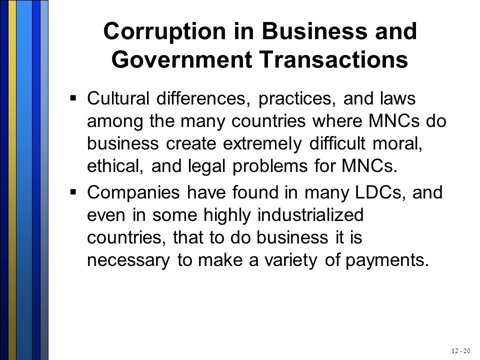 12 - 20 Corruption in Business and Government Transactions  Cultural differences, practices, and laws among the many countries where MNCs do business create extremely difficult moral, ethical, and legal problems for MNCs.