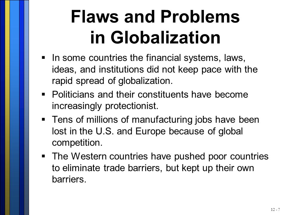 12 - 7 Flaws and Problems in Globalization  In some countries the financial systems, laws, ideas, and institutions did not keep pace with the rapid spread of globalization.