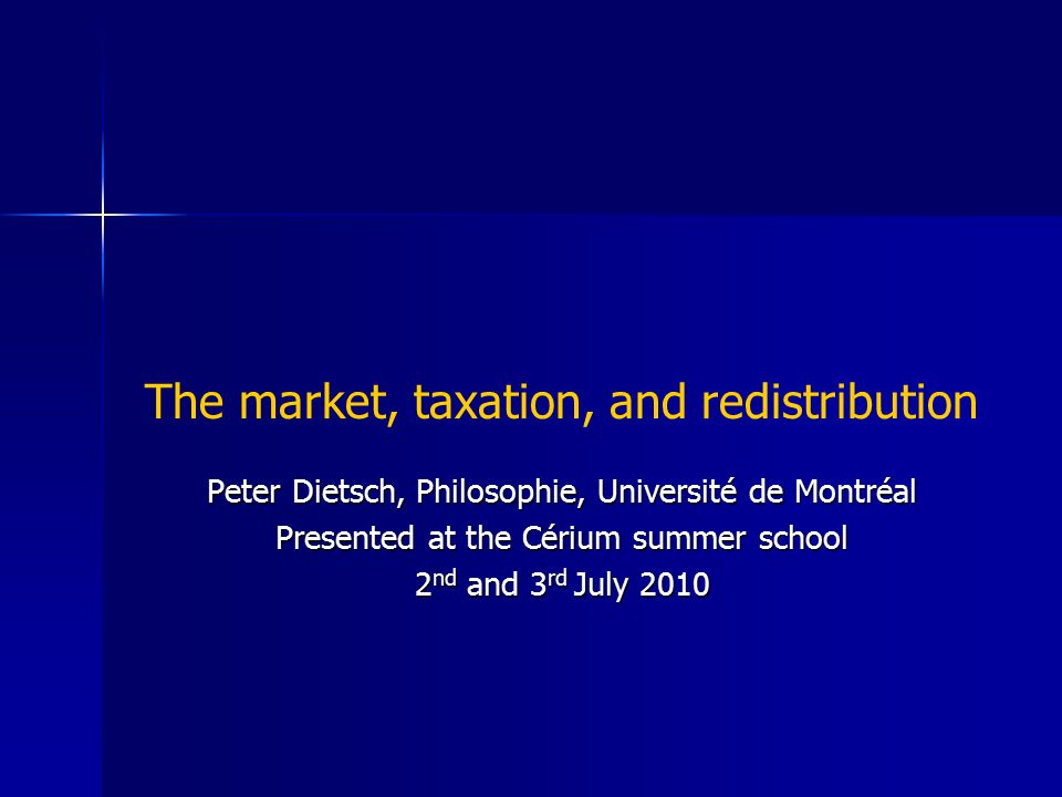 The market, taxation, and redistribution Peter Dietsch, Philosophie, Université de Montréal Presented at the Cérium summer school 2 nd and 3 rd July 2