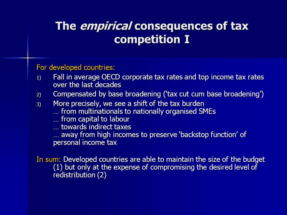 The empirical consequences of tax competition I For developed countries: 1) Fall in average OECD corporate tax rates and top income tax rates over the last decades 2) Compensated by base broadening ('tax cut cum base broadening') 3) More precisely, we see a shift of the tax burden … from multinationals to nationally organised SMEs … from capital to labour … towards indirect taxes … away from high incomes to preserve 'backstop function' of personal income tax In sum: Developed countries are able to maintain the size of the budget (1) but only at the expense of compromising the desired level of redistribution (2)