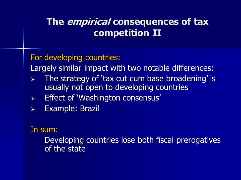 The empirical consequences of tax competition II For developing countries: Largely similar impact with two notable differences:  The strategy of 'tax cut cum base broadening' is usually not open to developing countries  Effect of 'Washington consensus'  Example: Brazil In sum: Developing countries lose both fiscal prerogatives of the state
