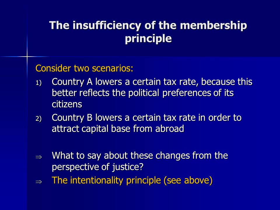 The insufficiency of the membership principle Consider two scenarios: 1) Country A lowers a certain tax rate, because this better reflects the political preferences of its citizens 2) Country B lowers a certain tax rate in order to attract capital base from abroad  What to say about these changes from the perspective of justice.