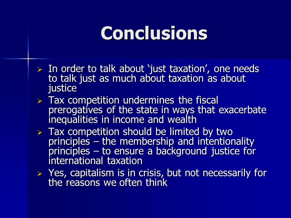 Conclusions  In order to talk about 'just taxation', one needs to talk just as much about taxation as about justice  Tax competition undermines the fiscal prerogatives of the state in ways that exacerbate inequalities in income and wealth  Tax competition should be limited by two principles – the membership and intentionality principles – to ensure a background justice for international taxation  Yes, capitalism is in crisis, but not necessarily for the reasons we often think