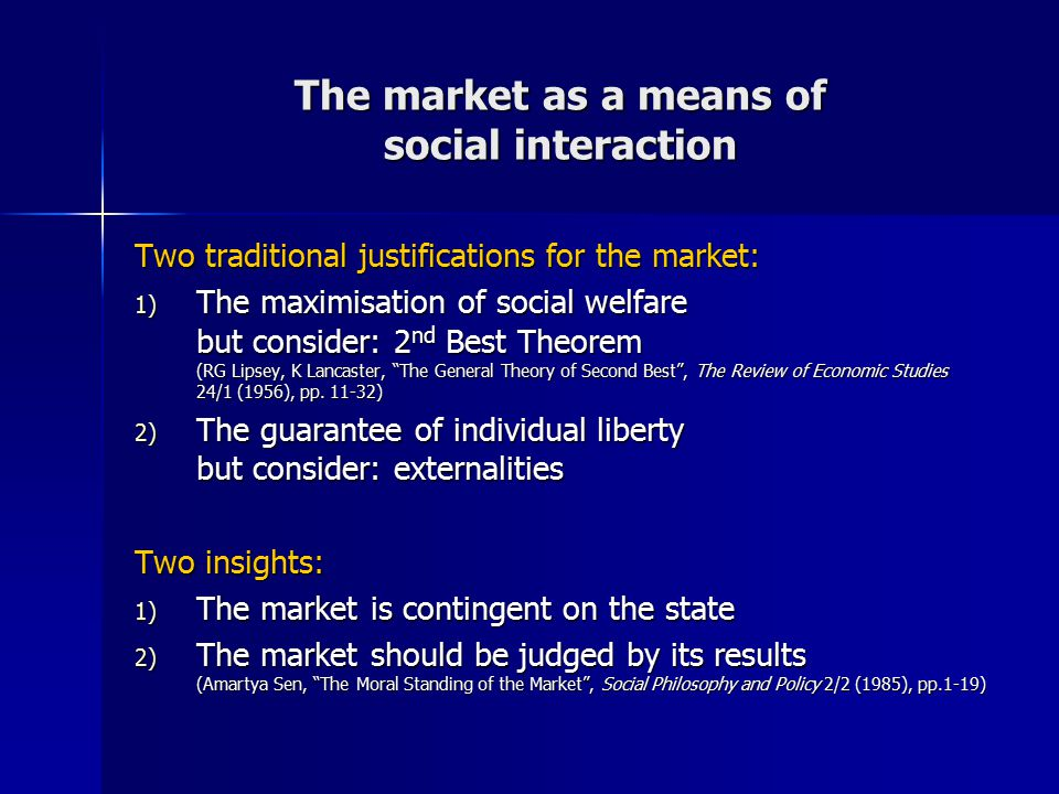 The market as a means of social interaction Two traditional justifications for the market: 1) The maximisation of social welfare but consider: 2 nd Be