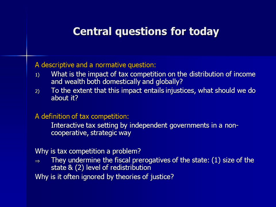 Central questions for today A descriptive and a normative question: 1) What is the impact of tax competition on the distribution of income and wealth