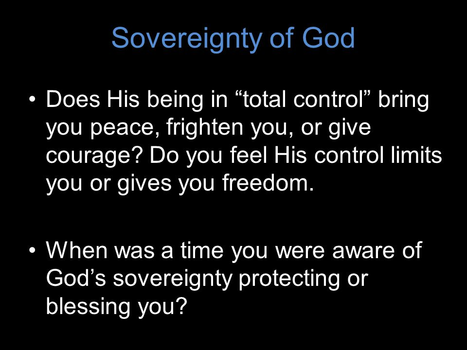 Does His being in total control bring you peace, frighten you, or give courage.