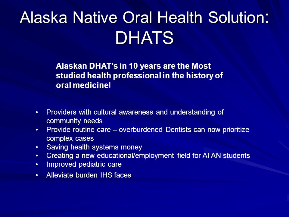 Alaska Native Oral Health Solution : DHATS Providers with cultural awareness and understanding of community needs Provide routine care – overburdened