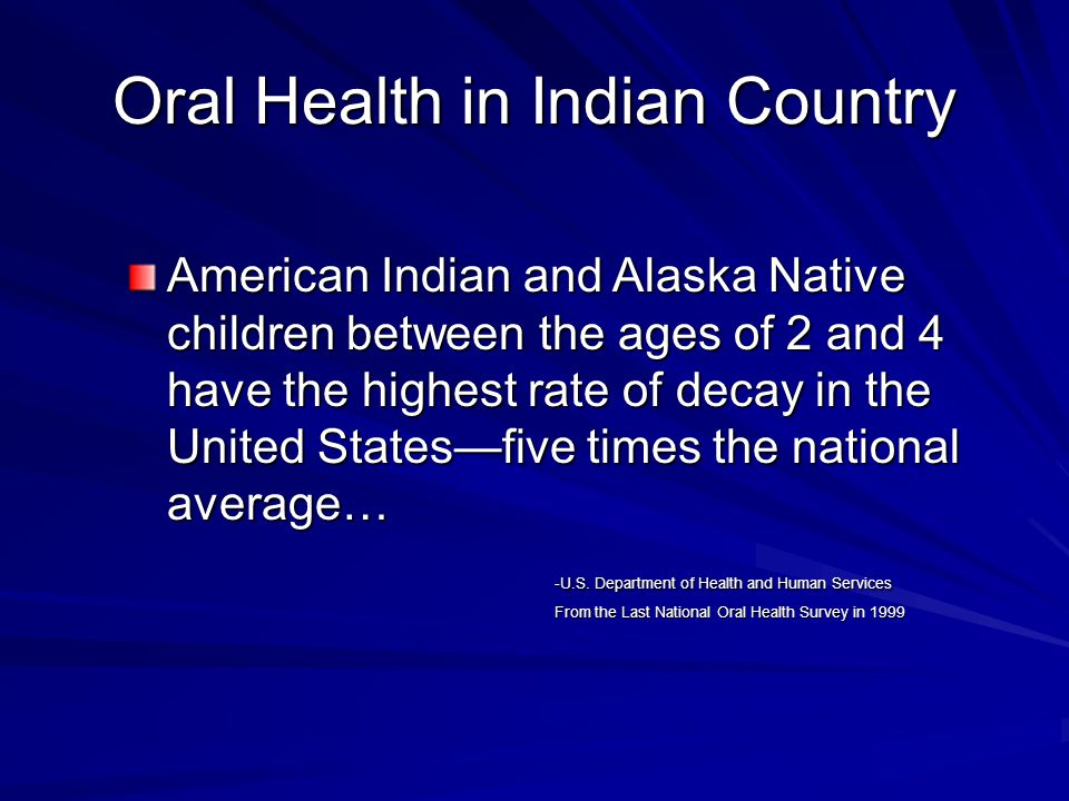 Oral Health in Indian Country American Indian and Alaska Native children between the ages of 2 and 4 have the highest rate of decay in the United Stat
