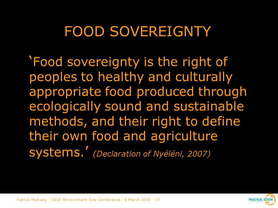 Patrick Mulvany | 2010 Environment Day Conference | 6 March 2010 | 17 FOOD SOVEREIGNTY ' Food sovereignty is the right of peoples to healthy and culturally appropriate food produced through ecologically sound and sustainable methods, and their right to define their own food and agriculture systems.