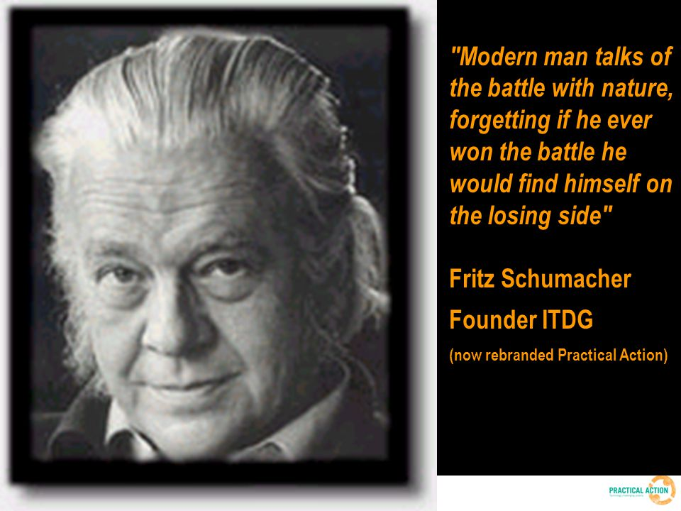 Patrick Mulvany | 2010 Environment Day Conference | 6 March 2010 | 2 Modern man talks of the battle with nature, forgetting if he ever won the battle he would find himself on the losing side Fritz Schumacher Founder ITDG (now rebranded Practical Action)