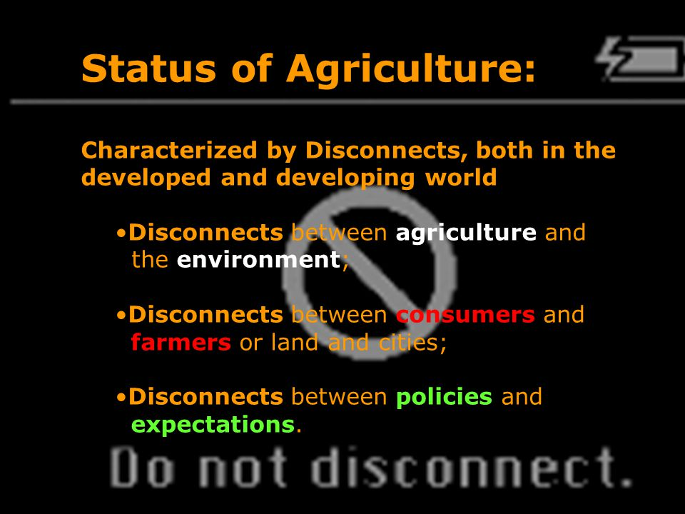 Patrick Mulvany | 2010 Environment Day Conference | 6 March 2010 | 3 Status of Agriculture: Characterized by Disconnects, both in the developed and developing world Disconnects between agriculture and the environment; Disconnects between consumers and farmers or land and cities; Disconnects between policies and expectations.