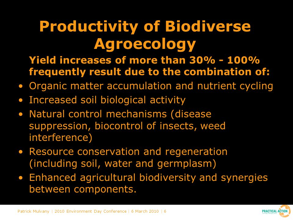 Patrick Mulvany | 2010 Environment Day Conference | 6 March 2010 | 6 Productivity of Biodiverse Agroecology Yield increases of more than 30% - 100% frequently result due to the combination of: Organic matter accumulation and nutrient cycling Increased soil biological activity Natural control mechanisms (disease suppression, biocontrol of insects, weed interference) Resource conservation and regeneration (including soil, water and germplasm) Enhanced agricultural biodiversity and synergies between components.