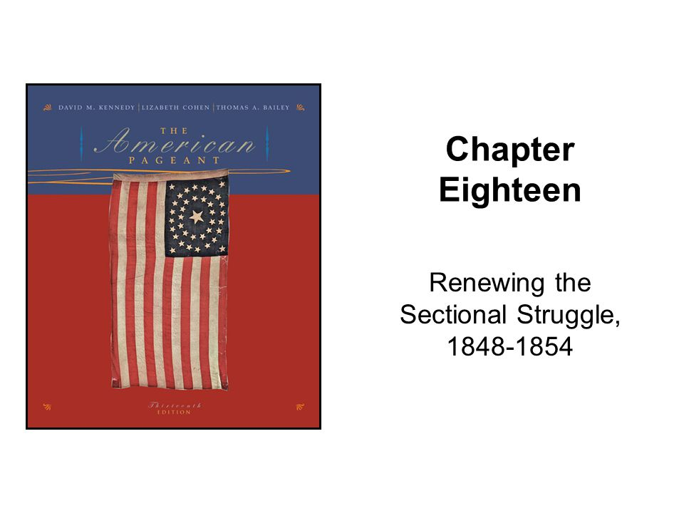 Chapter Eighteen Renewing the Sectional Struggle, 1848-1854