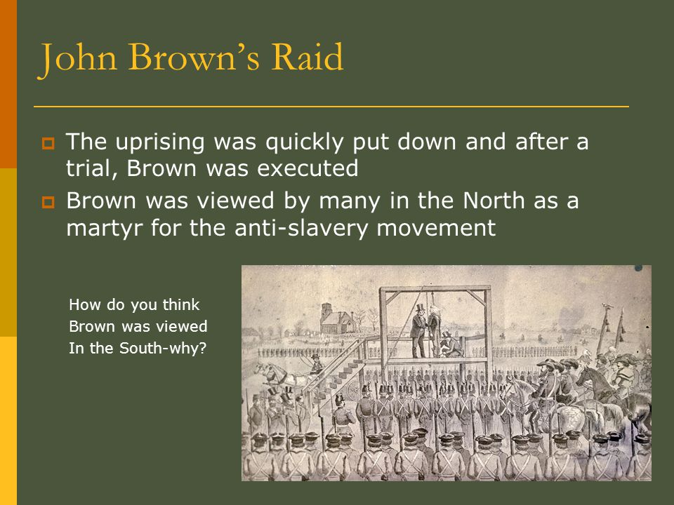 John Brown's Raid  The uprising was quickly put down and after a trial, Brown was executed  Brown was viewed by many in the North as a martyr for the anti-slavery movement How do you think Brown was viewed In the South-why