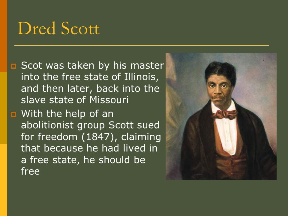 Dred Scott  Scot was taken by his master into the free state of Illinois, and then later, back into the slave state of Missouri  With the help of an abolitionist group Scott sued for freedom (1847), claiming that because he had lived in a free state, he should be free