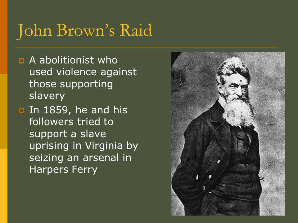 John Brown's Raid  A abolitionist who used violence against those supporting slavery  In 1859, he and his followers tried to support a slave uprising in Virginia by seizing an arsenal in Harpers Ferry