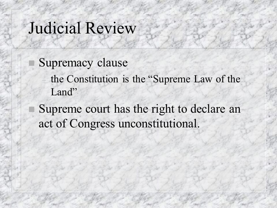 """Judicial Review n Supremacy clause – the Constitution is the """"Supreme Law of the Land"""" n Supreme court has the right to declare an act of Congress unc"""