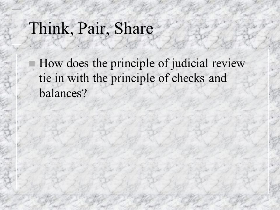 Think, Pair, Share n How does the principle of judicial review tie in with the principle of checks and balances?